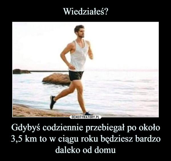 Gdybyś codziennie przebiegał po około 3,5 km to w ciągu roku będziesz bardzo daleko od domu –