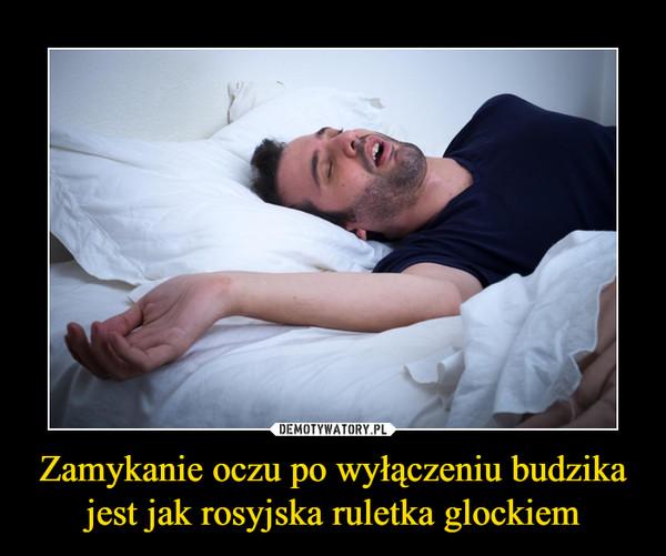 Zamykanie oczu po wyłączeniu budzika jest jak rosyjska ruletka glockiem –