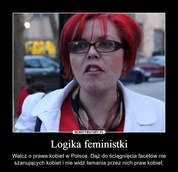 Logika feministki – Walcz o prawa kobiet w Polsce. Dąż do ściągnięcia facetów nie szanujących kobiet i nie widź łamania przez nich praw kobiet.