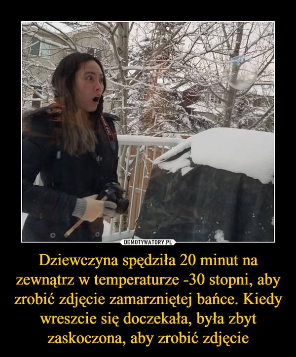 Dziewczyna spędziła 20 minut na zewnątrz w temperaturze -30 stopni, aby zrobić zdjęcie zamarzniętej bańce. Kiedy wreszcie się doczekała, była zbyt zaskoczona, aby zrobić zdjęcie –