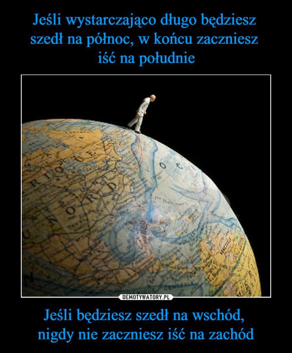 Jeśli będziesz szedł na wschód, nigdy nie zaczniesz iść na zachód –