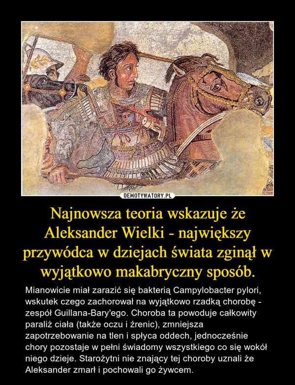 Najnowsza teoria wskazuje że Aleksander Wielki - największy przywódca w dziejach świata zginął w wyjątkowo makabryczny sposób. – Mianowicie miał zarazić się bakterią Campylobacter pylori, wskutek czego zachorował na wyjątkowo rzadką chorobę - zespół Guillana-Bary'ego. Choroba ta powoduje całkowity paraliż ciała (także oczu i źrenic), zmniejsza zapotrzebowanie na tlen i spłyca oddech, jednocześnie chory pozostaje w pełni świadomy wszystkiego co się wokół niego dzieje. Starożytni nie znający tej choroby uznali że Aleksander zmarł i pochowali go żywcem.