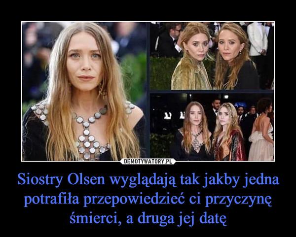 Siostry Olsen wyglądają tak jakby jedna potrafiła przepowiedzieć ci przyczynę śmierci, a druga jej datę –