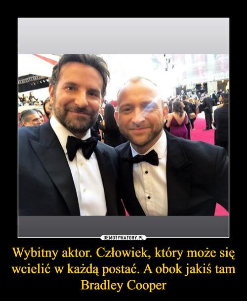 Wybitny aktor. Człowiek, który może się wcielić w każdą postać. A obok jakiś tam Bradley Cooper