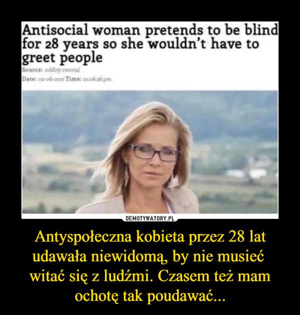 Antyspołeczna kobieta przez 28 lat udawała niewidomą, by nie musieć witać się z ludźmi. Czasem też mam ochotę tak poudawać... –