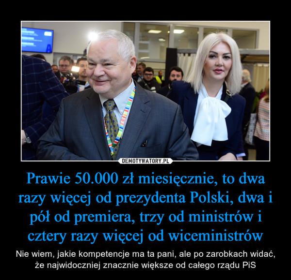 Prawie 50.000 zł miesięcznie, to dwa razy więcej od prezydenta Polski, dwa i pół od premiera, trzy od ministrów i cztery razy więcej od wiceministrów – Nie wiem, jakie kompetencje ma ta pani, ale po zarobkach widać, że najwidoczniej znacznie większe od całego rządu PiS