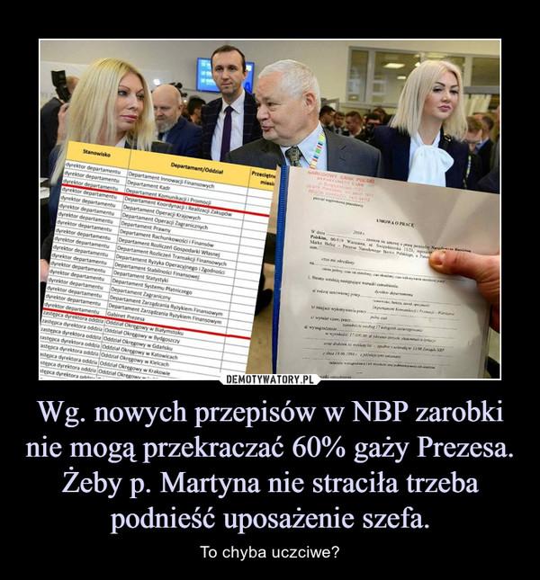 Wg. nowych przepisów w NBP zarobki nie mogą przekraczać 60% gaży Prezesa. Żeby p. Martyna nie straciła trzeba podnieść uposażenie szefa. – To chyba uczciwe?