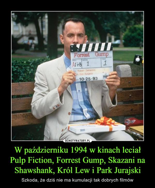 W październiku 1994 w kinach leciał Pulp Fiction, Forrest Gump, Skazani na Shawshank, Król Lew i Park Jurajski – Szkoda, że dziś nie ma kumulacji tak dobrych filmów