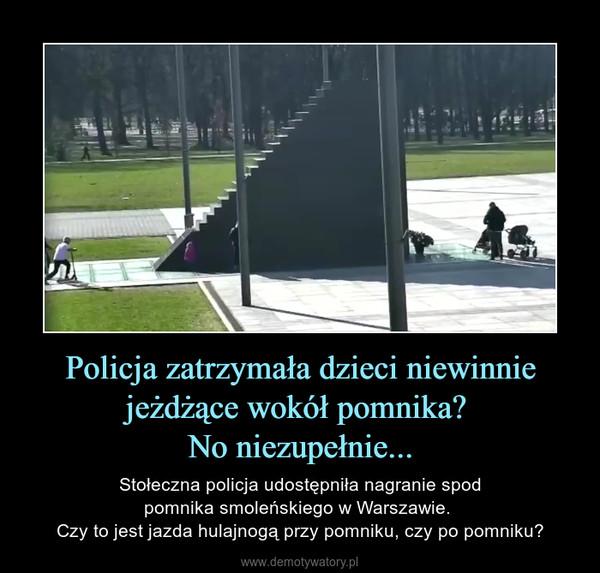 Policja zatrzymała dzieci niewinnie jeżdżące wokół pomnika? No niezupełnie... – Stołeczna policja udostępniła nagranie spodpomnika smoleńskiego w Warszawie. Czy to jest jazda hulajnogą przy pomniku, czy po pomniku?