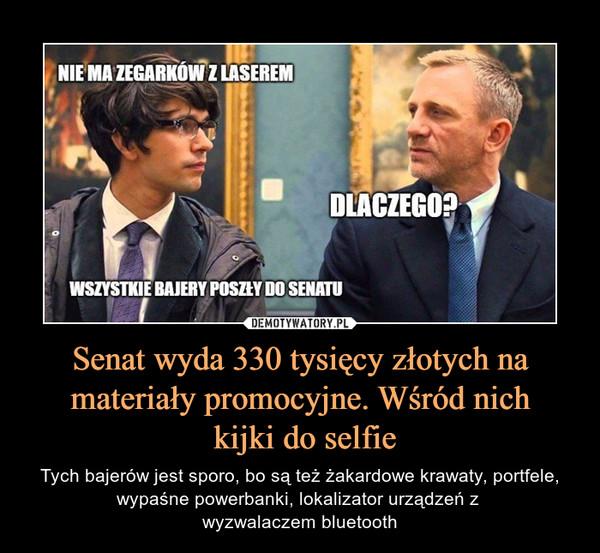 Senat wyda 330 tysięcy złotych na materiały promocyjne. Wśród nich kijki do selfie – Tych bajerów jest sporo, bo są też żakardowe krawaty, portfele, wypaśne powerbanki, lokalizator urządzeń z wyzwalaczem bluetooth