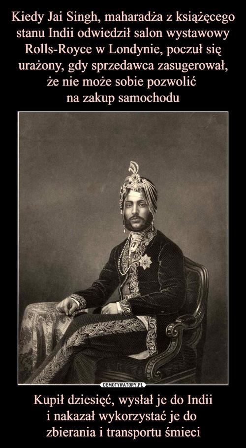Kiedy Jai Singh, maharadża z książęcego stanu Indii odwiedził salon wystawowy Rolls-Royce w Londynie, poczuł się urażony, gdy sprzedawca zasugerował, że nie może sobie pozwolić  na zakup samochodu Kupił dziesięć, wysłał je do Indii i nakazał wykorzystać je do  zbierania i transportu śmieci