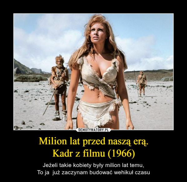 Milion lat przed naszą erą.Kadr z filmu (1966) – Jeżeli takie kobiety były milion lat temu,To ja  już zaczynam budować wehikuł czasu