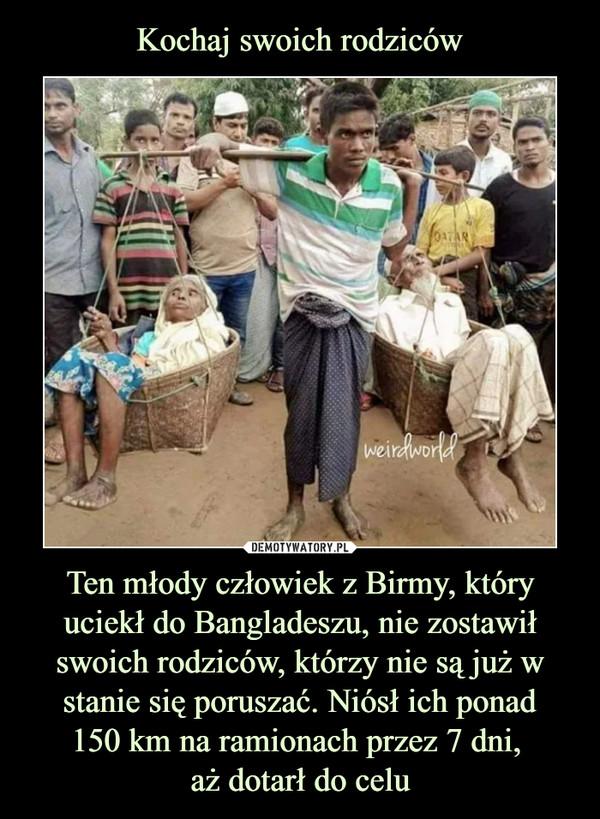 Ten młody człowiek z Birmy, który uciekł do Bangladeszu, nie zostawił swoich rodziców, którzy nie są już w stanie się poruszać. Niósł ich ponad150 km na ramionach przez 7 dni, aż dotarł do celu –