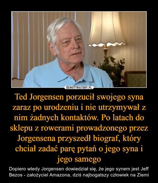 Ted Jorgensen porzucił swojego syna zaraz po urodzeniu i nie utrzymywał z nim żadnych kontaktów. Po latach do sklepu z rowerami prowadzonego przez Jorgensena przyszedł biograf, który chciał zadać parę pytań o jego syna i jego samego – Dopiero wtedy Jorgensen dowiedział się, że jego synem jest Jeff Bezos - założyciel Amazona, dziś najbogatszy człowiek na Ziemi