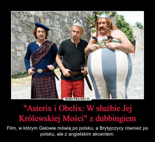 """""""Asterix i Obelix: W służbie Jej Królewskiej Mości"""" z dubbingiem – Film, w którym Galowie mówią po polsku, a Brytyjczycy również po polsku, ale z angielskim akcentem."""