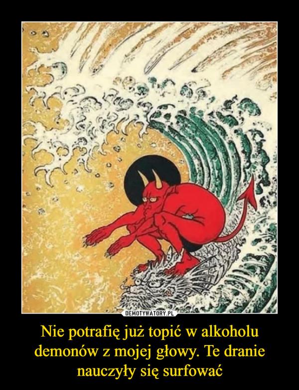 Nie potrafię już topić w alkoholu demonów z mojej głowy. Te dranie nauczyły się surfować –