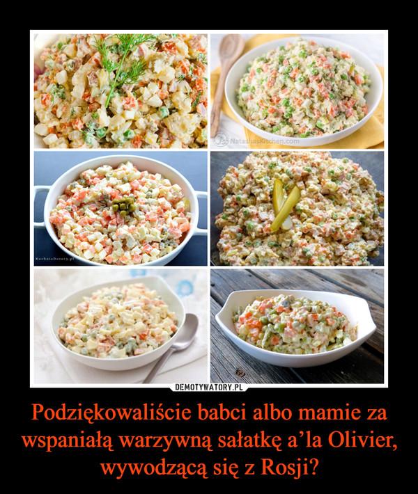 Podziękowaliście babci albo mamie za wspaniałą warzywną sałatkę a'la Olivier, wywodzącą się z Rosji? –