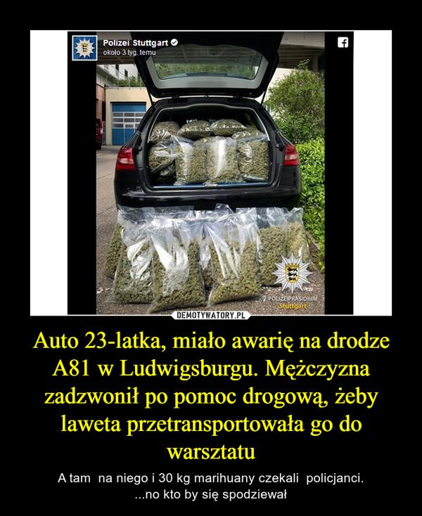 Auto 23-latka, miało awarię na drodze A81 w Ludwigsburgu. Mężczyzna zadzwonił po pomoc drogową, żeby laweta przetransportowała go do warsztatu – A tam  na niego i 30 kg marihuany czekali  policjanci....no kto by się spodziewał