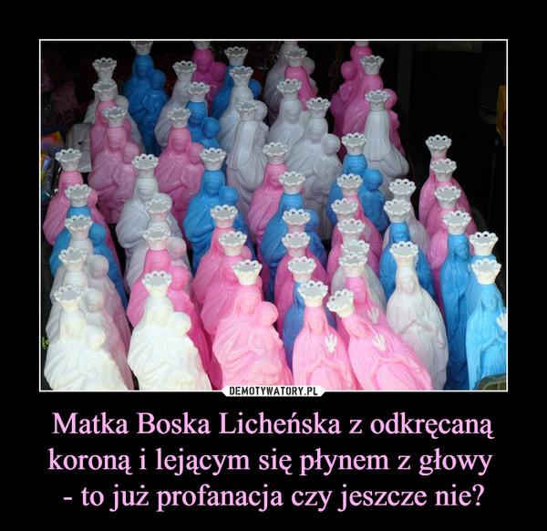 Matka Boska Licheńska z odkręcaną koroną i lejącym się płynem z głowy - to już profanacja czy jeszcze nie? –