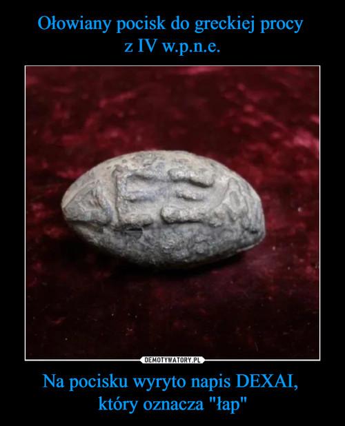 """Ołowiany pocisk do greckiej procy  z IV w.p.n.e. Na pocisku wyryto napis DEXAI,  który oznacza """"łap"""""""