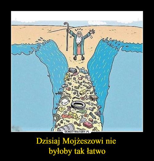 Dzisiaj Mojżeszowi nie  byłoby tak łatwo