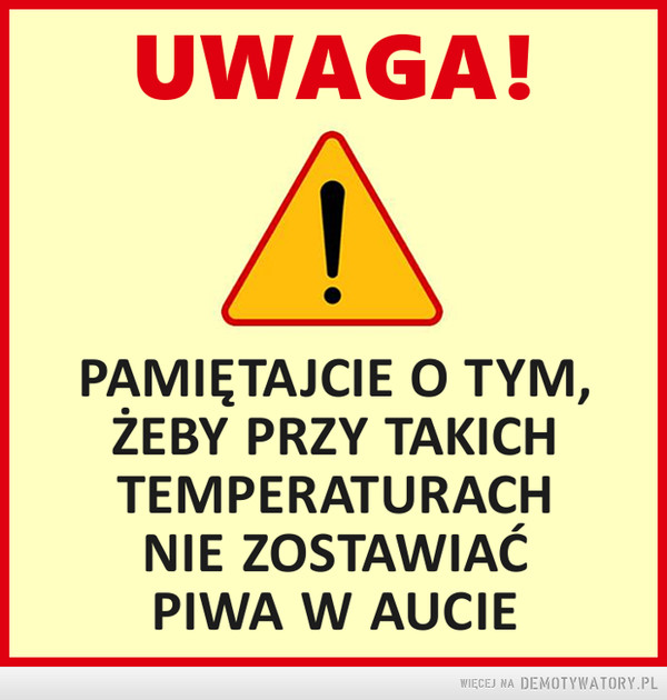 Piwo –  UWAGA!PAMIĘTAJCIE O TYM. ŻEBY PRZY TAKICH TEMPERATURACH NIE ZOSTAWIAĆ PIWA W AUCIE