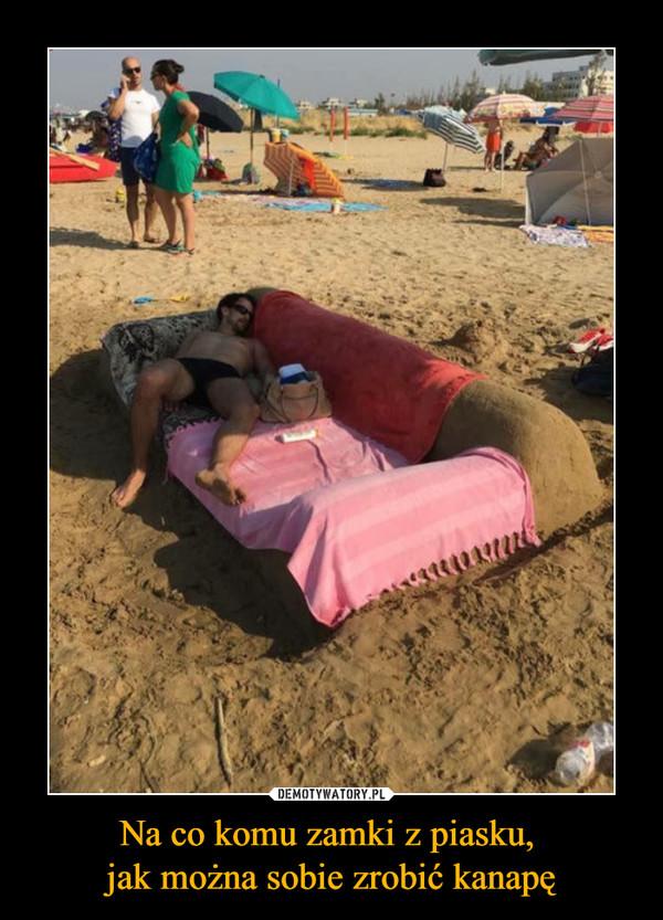 Na co komu zamki z piasku, jak można sobie zrobić kanapę –