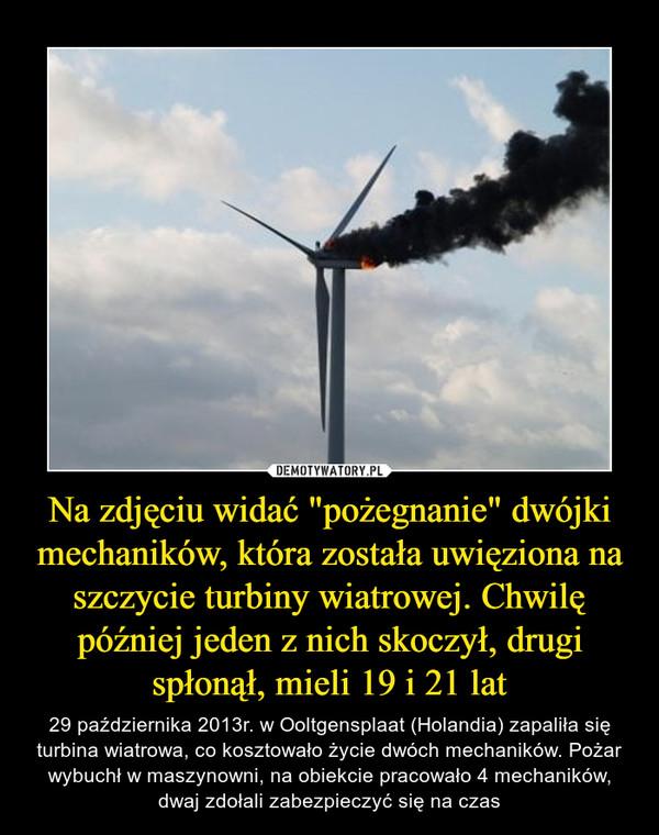 """Na zdjęciu widać """"pożegnanie"""" dwójki mechaników, która została uwięziona na szczycie turbiny wiatrowej. Chwilę później jeden z nich skoczył, drugi spłonął, mieli 19 i 21 lat – 29 października 2013r. w Ooltgensplaat (Holandia) zapaliła się turbina wiatrowa, co kosztowało życie dwóch mechaników. Pożar wybuchł w maszynowni, na obiekcie pracowało 4 mechaników, dwaj zdołali zabezpieczyć się na czas"""