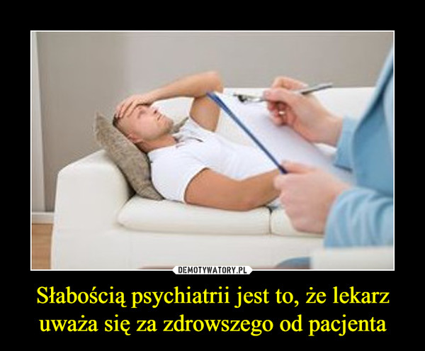 Słabością psychiatrii jest to, że lekarz uważa się za zdrowszego od pacjenta –