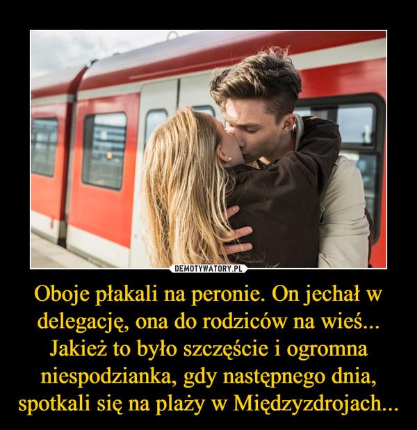 Oboje płakali na peronie. On jechał w delegację, ona do rodziców na wieś... Jakież to było szczęście i ogromna niespodzianka, gdy następnego dnia, spotkali się na plaży w Międzyzdrojach... –