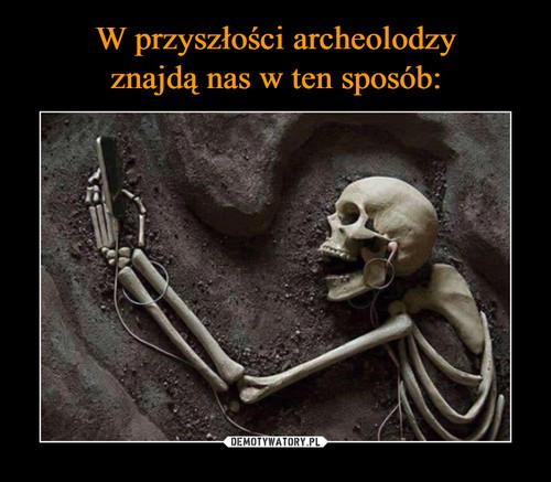 W przyszłości archeolodzy znajdą nas w ten sposób: