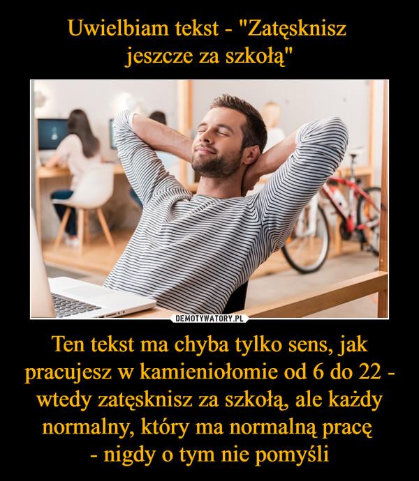 Ten tekst ma chyba tylko sens, jak pracujesz w kamieniołomie od 6 do 22 - wtedy zatęsknisz za szkołą, ale każdy normalny, który ma normalną pracę - nigdy o tym nie pomyśli –