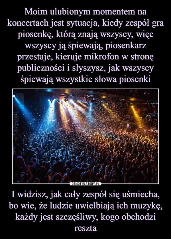 Moim ulubionym momentem na koncertach jest sytuacja, kiedy zespół gra piosenkę, którą znają wszyscy, więc wszyscy ją śpiewają, piosenkarz przestaje, kieruje mikrofon w stronę publiczności i słyszysz, jak wszyscy śpiewają wszystkie słowa piosenki I widzisz, jak cały zespół się uśmiecha, bo wie, że ludzie uwielbiają ich muzykę, każdy jest szczęśliwy, kogo obchodzi reszta
