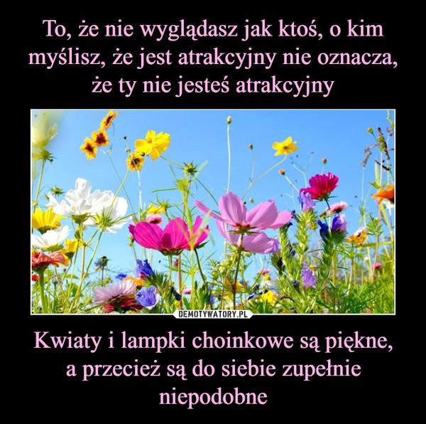 Kwiaty i lampki choinkowe są piękne,a przecież są do siebie zupełnie niepodobne –