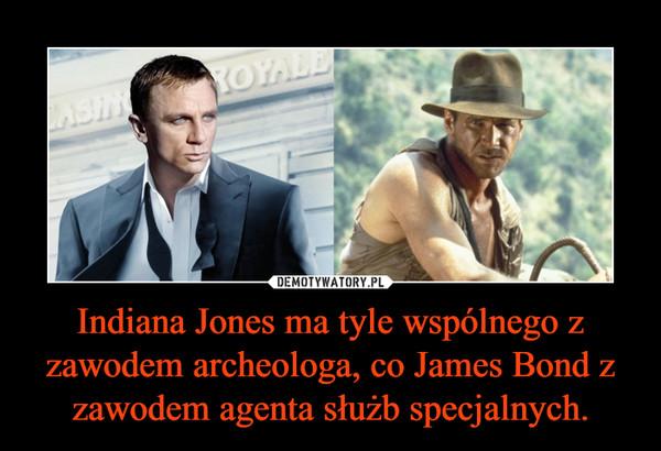 Indiana Jones ma tyle wspólnego z zawodem archeologa, co James Bond z zawodem agenta służb specjalnych. –