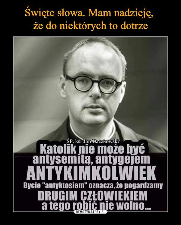 """–  SP. ks. Jan KaczkowskiKatolik nie może byćantysemitą, antygejemANTYKIMKOLWIEKBycie """"antyktosiem"""" oznacza, że pogardzamyDRUGIM CZŁOWIEKIEMa tego robić nie woln..."""