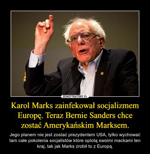 Karol Marks zainfekował socjalizmem Europę. Teraz Bernie Sanders chce zostać Amerykańskim Marksem.