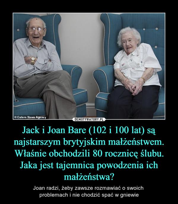 Jack i Joan Bare (102 i 100 lat) są najstarszym brytyjskim małżeństwem. Właśnie obchodzili 80 rocznicę ślubu. Jaka jest tajemnica powodzenia ich małżeństwa? – Joan radzi, żeby zawsze rozmawiać o swoich problemach i nie chodzić spać w gniewie