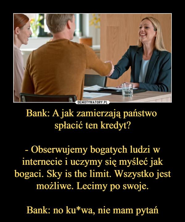 Bank: A jak zamierzają państwo spłacić ten kredyt?- Obserwujemy bogatych ludzi w internecie i uczymy się myśleć jak bogaci. Sky is the limit. Wszystko jest możliwe. Lecimy po swoje.Bank: no ku*wa, nie mam pytań –