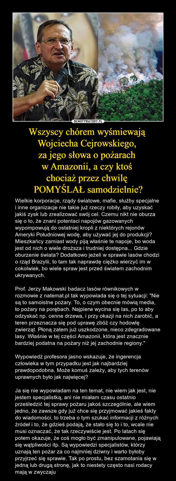 """Wszyscy chórem wyśmiewają Wojciecha Cejrowskiego, za jego słowa o pożarach w Amazonii, a czy ktoś chociaż przez chwilę POMYŚLAŁ samodzielnie? – Wielkie korporacje, rządy światowe, mafie, służby specjalne i inne organizacje nie takie już rzeczy robiły, aby uzyskać jakiś zysk lub zrealizować swój cel. Czemu nikt nie oburza się o to, że znani potentaci napojów gazowanych wypompowują do ostatniej kropli z niektórych rejonów Ameryki Południowej wodę, aby używać jej do produkcji? Mieszkańcy zamiast wody piją właśnie te napoje, bo woda jest od nich o wiele droższa i trudniej dostępna... Gdzie oburzenie świata? Dodatkowo jeżeli w sprawie lasów chodzi o rząd Brazylii, to tam tak naprawdę ciężko wierzyć im w cokolwiek, bo wiele spraw jest przed światem zachodnim ukrywanych.Prof. Jerzy Makowski badacz lasów równikowych w rozmowie z natemat.pl tak wypowiada się o tej sytuacji: """"Nie są to samoistne pożary. To, o czym obecnie mówią media, to pożary na porębach. Najpierw wycina się las, po to aby odzyskać np. cenne drzewa, i przy okazji na nich zarobić, a teren przeznacza się pod uprawę zbóż czy hodowlę zwierząt. Płoną zatem już uszkodzone, nieco zdegradowane lasy. Właśnie w tej części Amazonii, która jest znacznie bardziej podatna na pożary niż jej zachodnie regiony.""""Wypowiedź profesora jasno wskazuje, że ingerencja człowieka w tym przypadku jest jak najbardziej prawdopodobna. Może komuś zależy, aby tych terenów uprawnych było jak najwięcej?Ja się nie wypowiadam na ten temat, nie wiem jak jest, nie jestem specjalistką, ani nie miałam czasu ostatnio prześledzić tej sprawy pożaru jakoś szczególnie, ale wiem jedno, że zawsze gdy już chce się przyjmować jakieś fakty do wiadomości, to trzeba o tym szukać informacji z różnych źródeł i to, że gdzieś podają, że stało się to i to, wcale nie musi oznaczać, że tak rzeczywiście jest. Po latach się potem okazuje, że coś mogło być zmanipulowane, pojawiają się wątpliwości itp. Są wypowiedzi specjalistów, którzy uznają ten pożar za co najmniej d"""