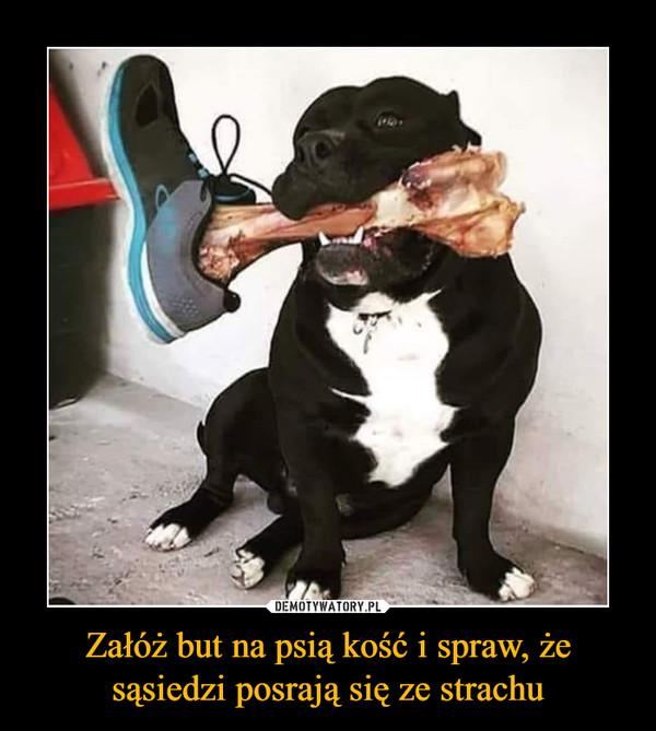 Załóż but na psią kość i spraw, że sąsiedzi posrają się ze strachu –