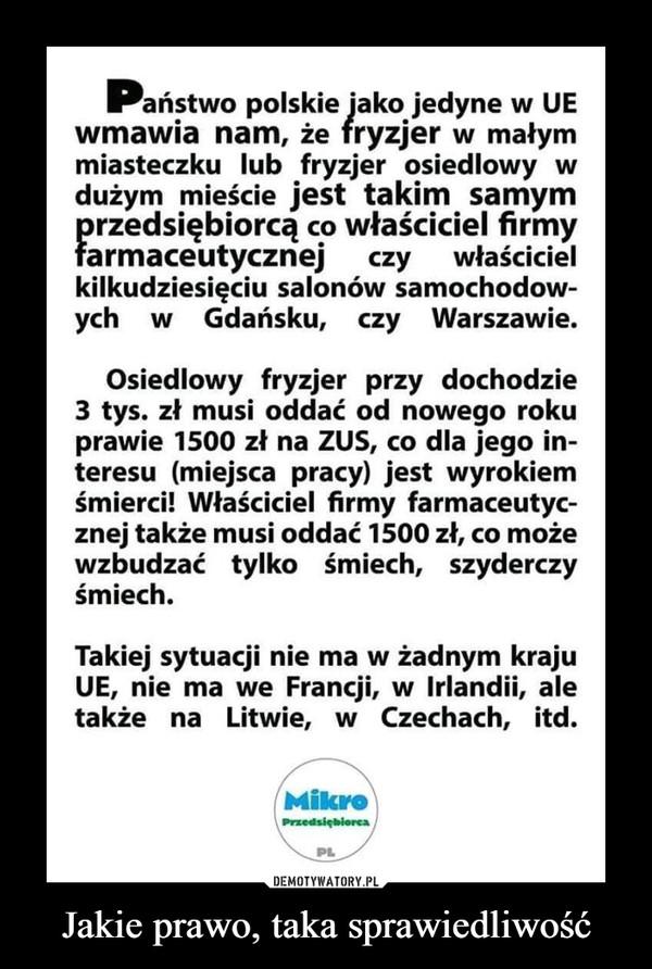 Jakie prawo, taka sprawiedliwość –  ■*aństwo polskie jako jedyne w UEwmawia nam, że fryzjer w małymmiasteczku lub fryzjer osiedlowy wdużym mieście jest takim samymprzedsiębiorcą co właściciel firmyfarmaceutycznej czy właścicielkilkudziesięciu salonów samochodow-ych   w   Gdańsku,   czy Warszawie.Osiedlowy fryzjer przy dochodzie3 tys. zł musi oddać od nowego rokuprawie 1500 zł na ZUS, co dla jego in-teresu (miejsca pracy) jest wyrokiemśmierci! Właściciel firmy farmaceutyc-znej także musi oddać 1500 zł, co możewzbudzać tylko śmiech, szyderczyśmiech.Takiej sytuacji nie ma w żadnym krajuUE, nie ma we Francji, w Irlandii, aletakże na Litwie, w Czechach, itd.