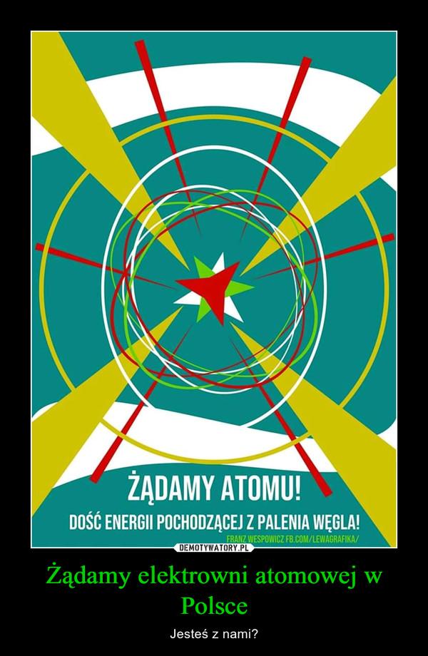 Żądamy elektrowni atomowej w Polsce – Jesteś z nami?