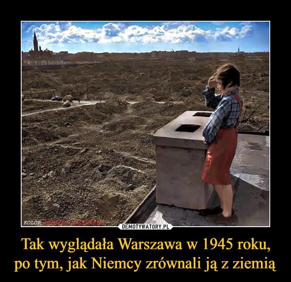 Tak wyglądała Warszawa w 1945 roku, po tym, jak Niemcy zrównali ją z ziemią –
