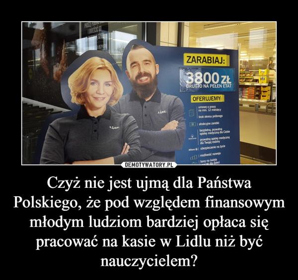 Czyż nie jest ujmą dla Państwa Polskiego, że pod względem finansowym młodym ludziom bardziej opłaca się pracować na kasie w Lidlu niż być nauczycielem? –