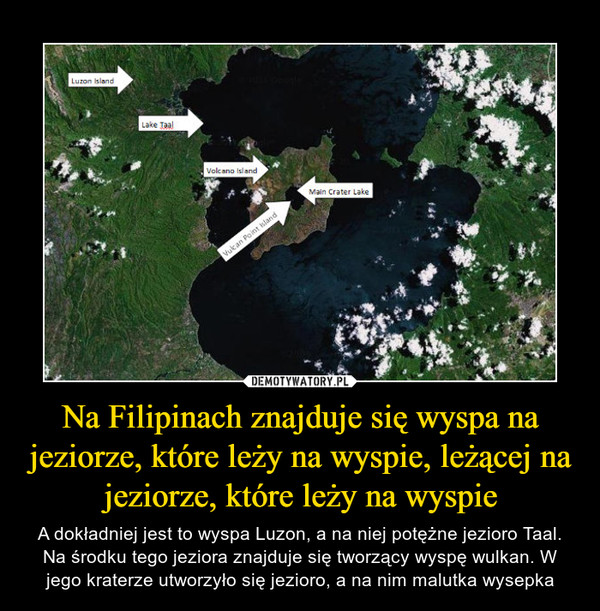 Na Filipinach znajduje się wyspa na jeziorze, które leży na wyspie, leżącej na jeziorze, które leży na wyspie – A dokładniej jest to wyspa Luzon, a na niej potężne jezioro Taal. Na środku tego jeziora znajduje się tworzący wyspę wulkan. W jego kraterze utworzyło się jezioro, a na nim malutka wysepka