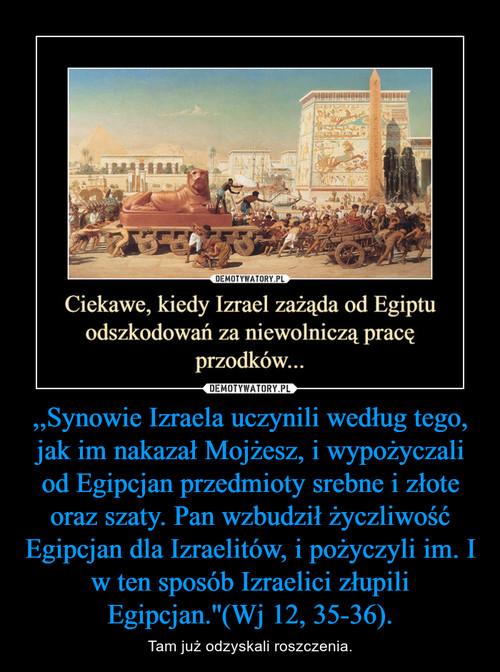 ,,Synowie Izraela uczynili według tego, jak im nakazał Mojżesz, i wypożyczali od Egipcjan przedmioty srebne i złote oraz szaty. Pan wzbudził życzliwość Egipcjan dla Izraelitów, i pożyczyli im. I w ten sposób Izraelici złupili Egipcjan.''(Wj 12, 35-36).