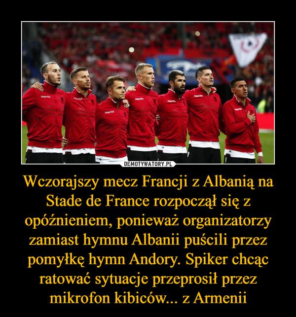 Wczorajszy mecz Francji z Albanią na Stade de France rozpoczął się z opóźnieniem, ponieważ organizatorzy zamiast hymnu Albanii puścili przez pomyłkę hymn Andory. Spiker chcąc ratować sytuacje przeprosił przez mikrofon kibiców... z Armenii –
