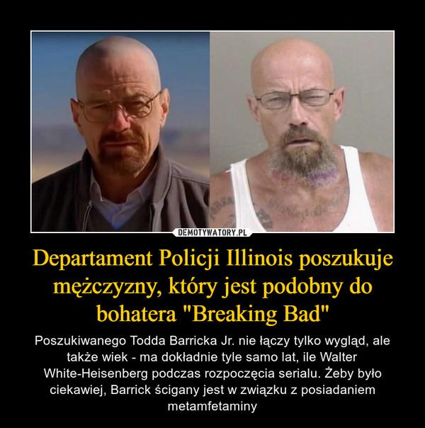 """Departament Policji Illinois poszukuje mężczyzny, który jest podobny do bohatera """"Breaking Bad"""" – Poszukiwanego Todda Barricka Jr. nie łączy tylko wygląd, ale także wiek - ma dokładnie tyle samo lat, ile Walter White-Heisenberg podczas rozpoczęcia serialu. Żeby było ciekawiej, Barrick ścigany jest w związku z posiadaniem metamfetaminy"""