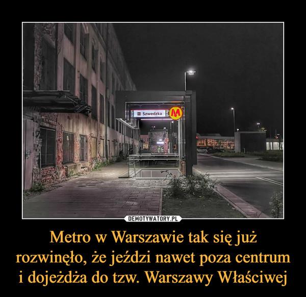 Metro w Warszawie tak się już rozwinęło, że jeździ nawet poza centrum i dojeżdża do tzw. Warszawy Właściwej –
